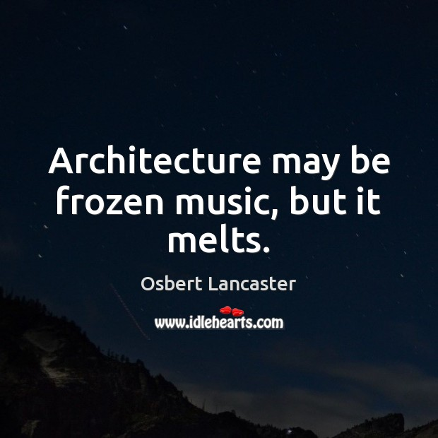 Image, Architecture may be frozen music, but it melts.