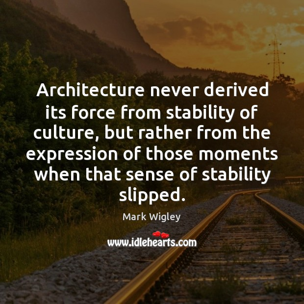 Image, Architecture never derived its force from stability of culture, but rather from