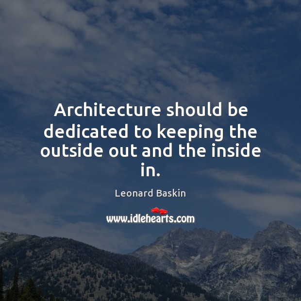 Architecture should be dedicated to keeping the outside out and the inside in. Image