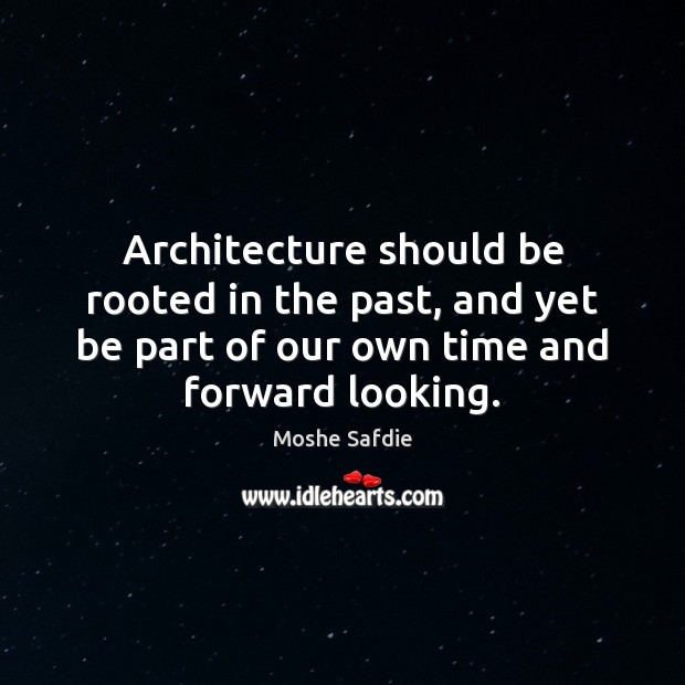 Architecture should be rooted in the past, and yet be part of Moshe Safdie Picture Quote