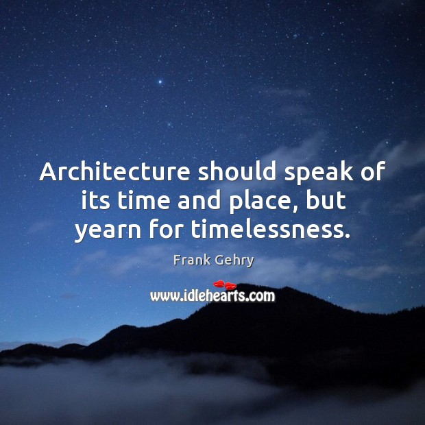 Architecture should speak of its time and place, but yearn for timelessness. Image