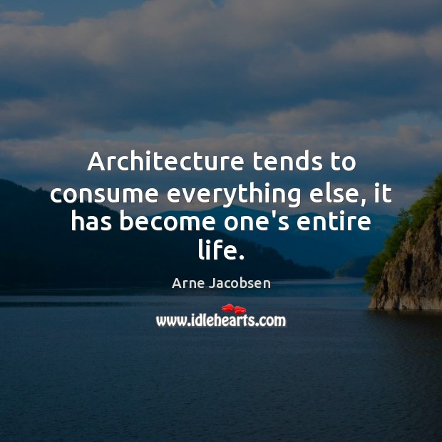 Image, Architecture tends to consume everything else, it has become one's entire life.