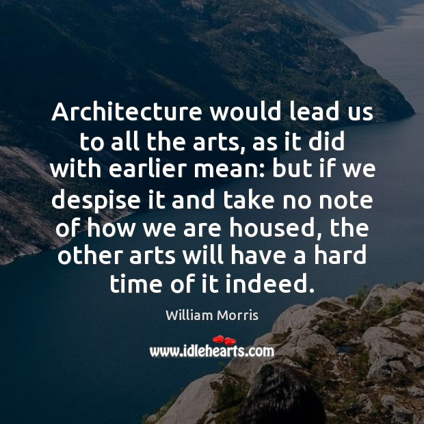 Architecture would lead us to all the arts, as it did with William Morris Picture Quote