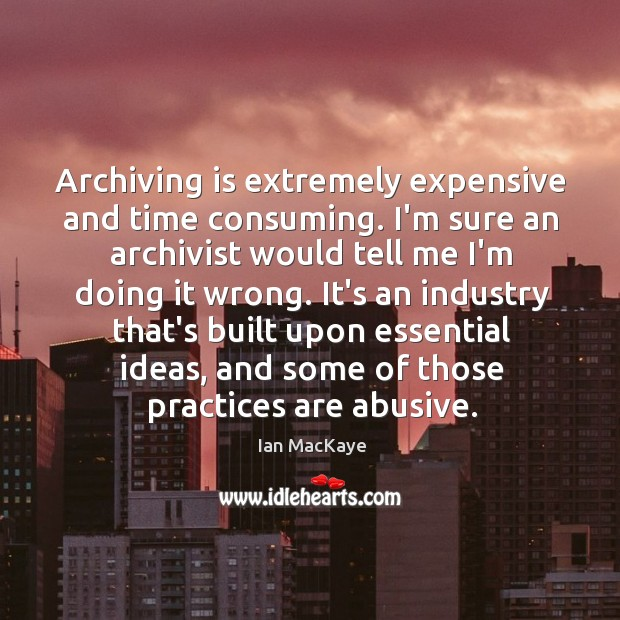 Image, Archiving is extremely expensive and time consuming. I'm sure an archivist would