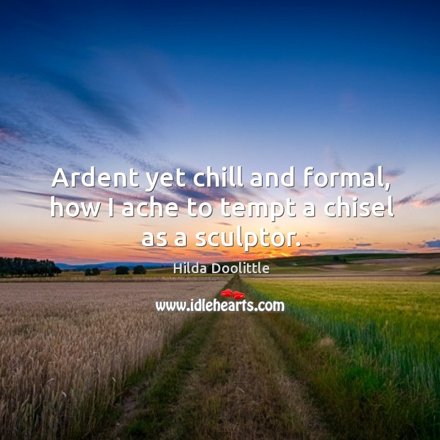 Ardent yet chill and formal, how I ache to tempt a chisel as a sculptor. Hilda Doolittle Picture Quote