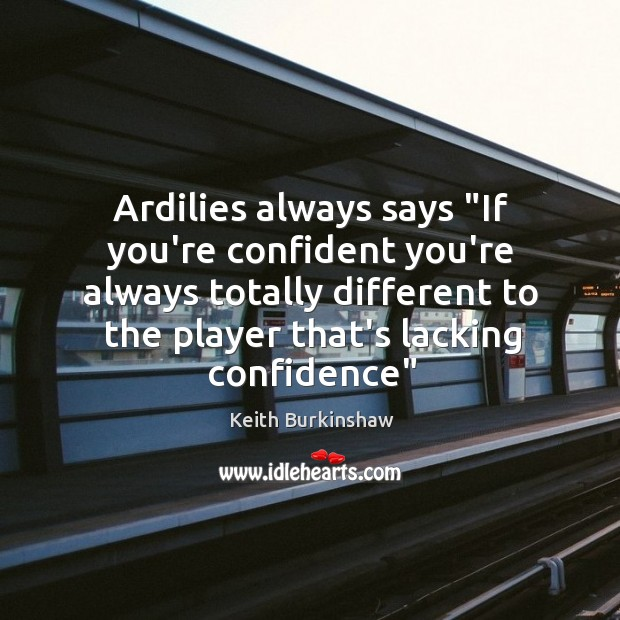 """Ardilies always says """"If you're confident you're always totally different to the Image"""