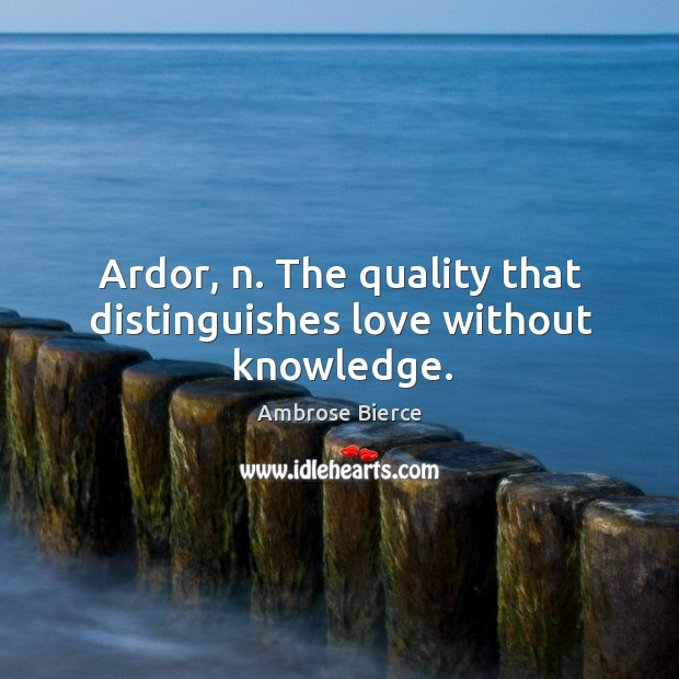Image, Ardor, n. The quality that distinguishes love without knowledge.
