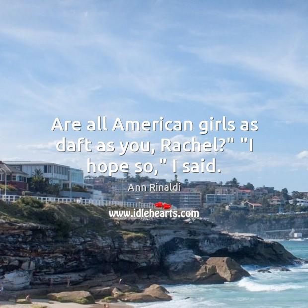 "Image, Are all American girls as daft as you, Rachel?"" ""I hope so,"" I said."