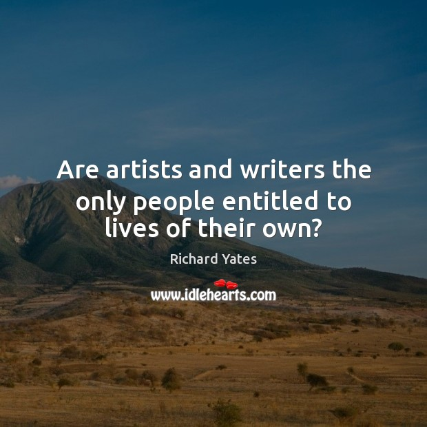 Are artists and writers the only people entitled to lives of their own? Richard Yates Picture Quote