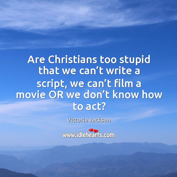 Image, Are christians too stupid that we can't write a script, we can't film a movie or we don't know how to act?