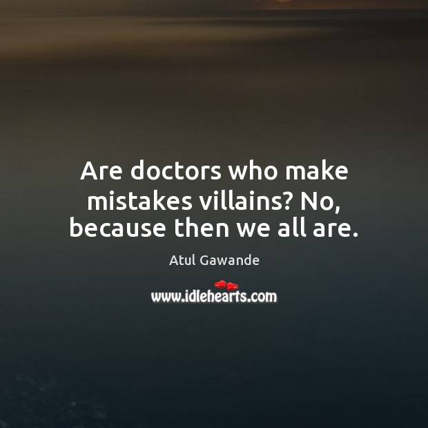Are doctors who make mistakes villains? No, because then we all are. Atul Gawande Picture Quote