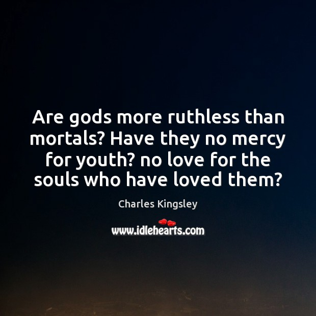 Are Gods more ruthless than mortals? Have they no mercy for youth? Charles Kingsley Picture Quote