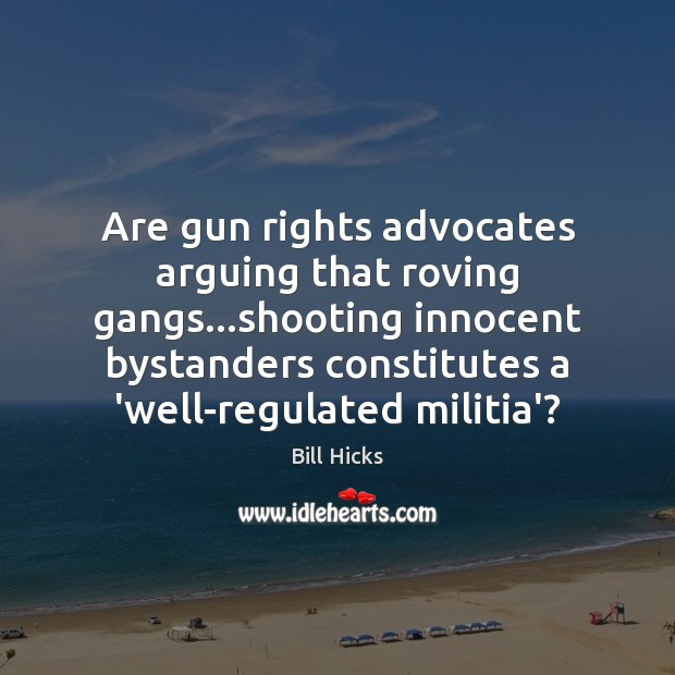 Are gun rights advocates arguing that roving gangs…shooting innocent bystanders constitutes Bill Hicks Picture Quote