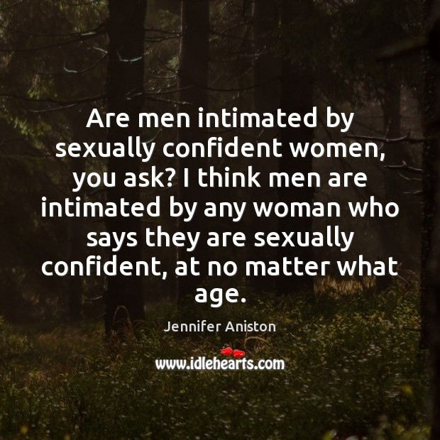 Are men intimated by sexually confident women, you ask? I think men Jennifer Aniston Picture Quote