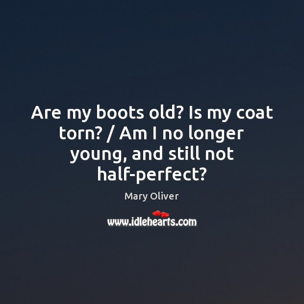 Are my boots old? Is my coat torn? / Am I no longer young, and still not half-perfect? Mary Oliver Picture Quote