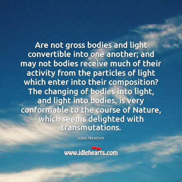 Are not gross bodies and light convertible into one another; and may Image