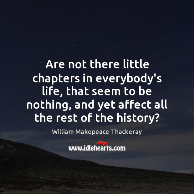 Are not there little chapters in everybody's life, that seem to be William Makepeace Thackeray Picture Quote