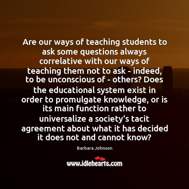 Are our ways of teaching students to ask some questions always correlative Barbara Johnson Picture Quote