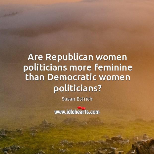 Are Republican women politicians more feminine than Democratic women politicians? Susan Estrich Picture Quote
