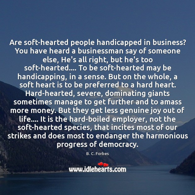 Are soft-hearted people handicapped in business? You have heard a businessman say Image
