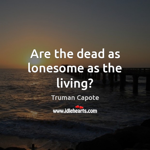 Are the dead as lonesome as the living? Truman Capote Picture Quote