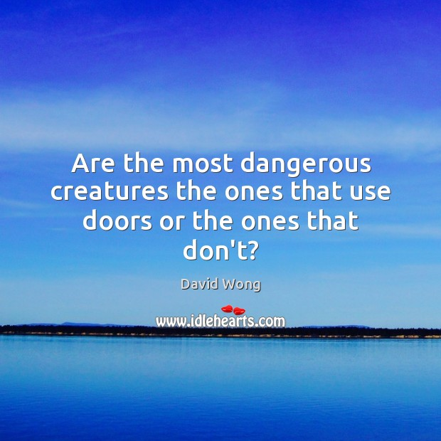 Image, Are the most dangerous creatures the ones that use doors or the ones that don't?