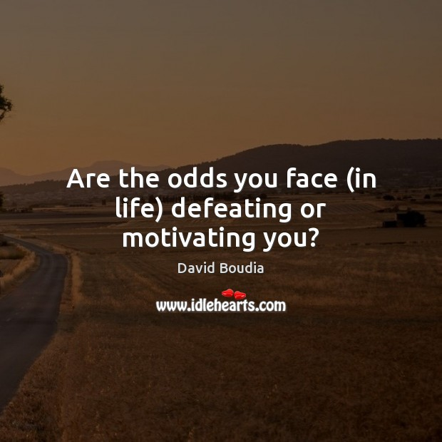 Are the odds you face (in life) defeating or motivating you? Image