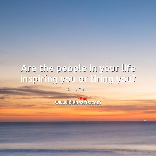Are the people in your life inspiring you or tiring you? Image