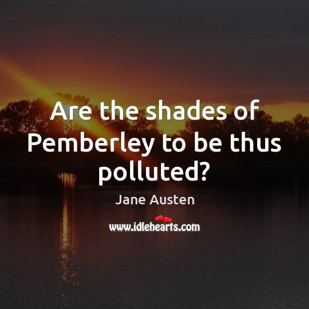 Image, Are the shades of Pemberley to be thus polluted?