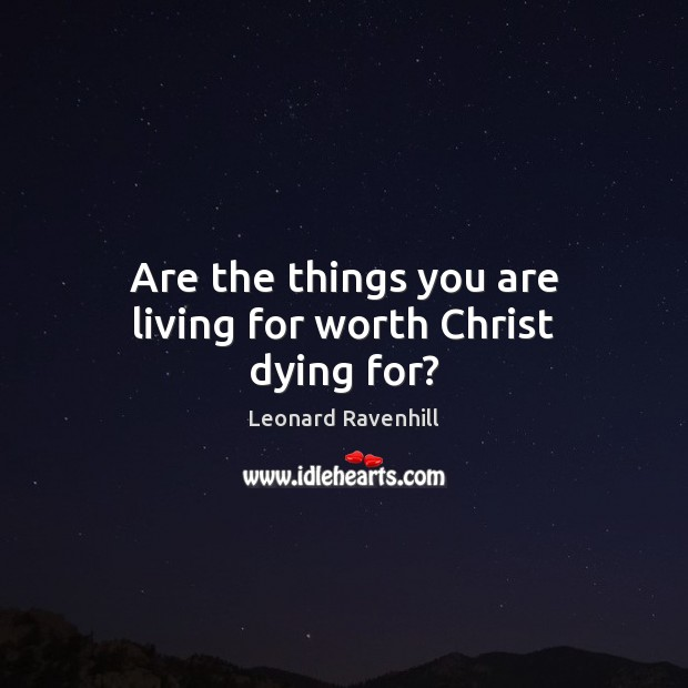 Are the things you are living for worth Christ dying for? Leonard Ravenhill Picture Quote