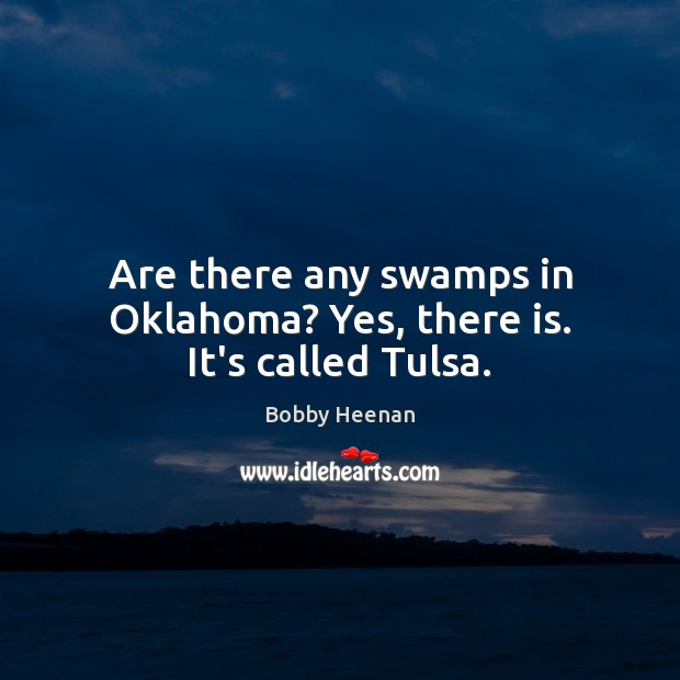 Are there any swamps in Oklahoma? Yes, there is. It's called Tulsa. Bobby Heenan Picture Quote