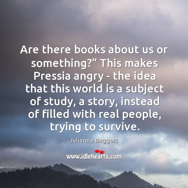 "Are there books about us or something?"" This makes Pressia angry – Julianna Baggott Picture Quote"