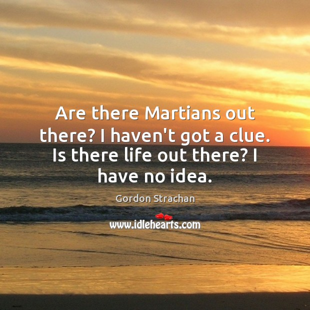 Are there Martians out there? I haven't got a clue. Is there Image