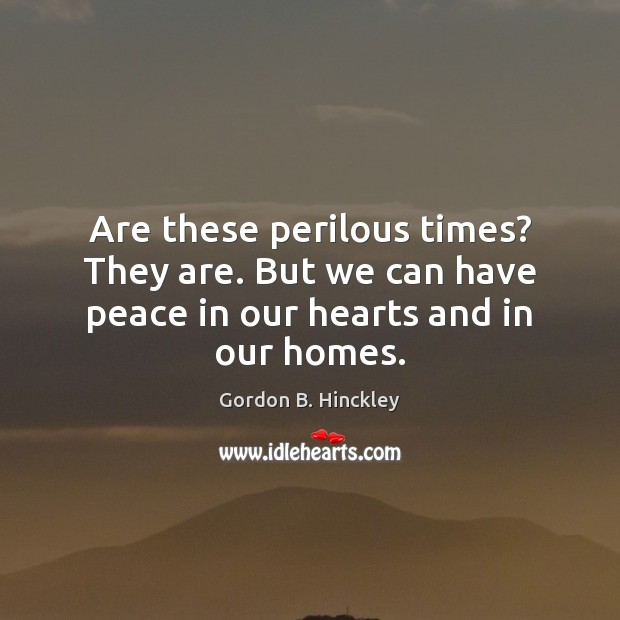 Are these perilous times? They are. But we can have peace in our hearts and in our homes. Image