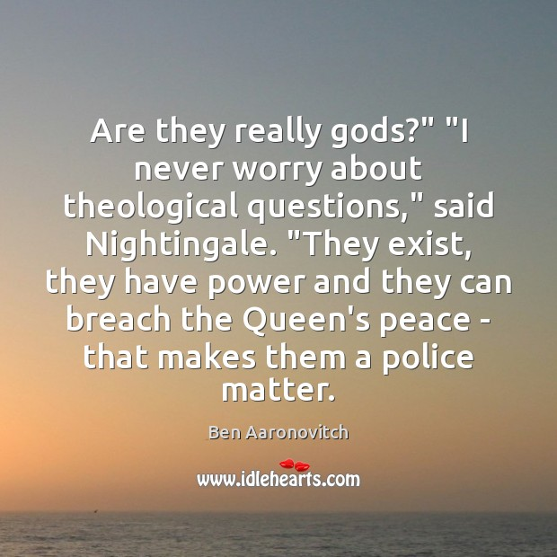 """Are they really Gods?"""" """"I never worry about theological questions,"""" said Nightingale. """" Ben Aaronovitch Picture Quote"""