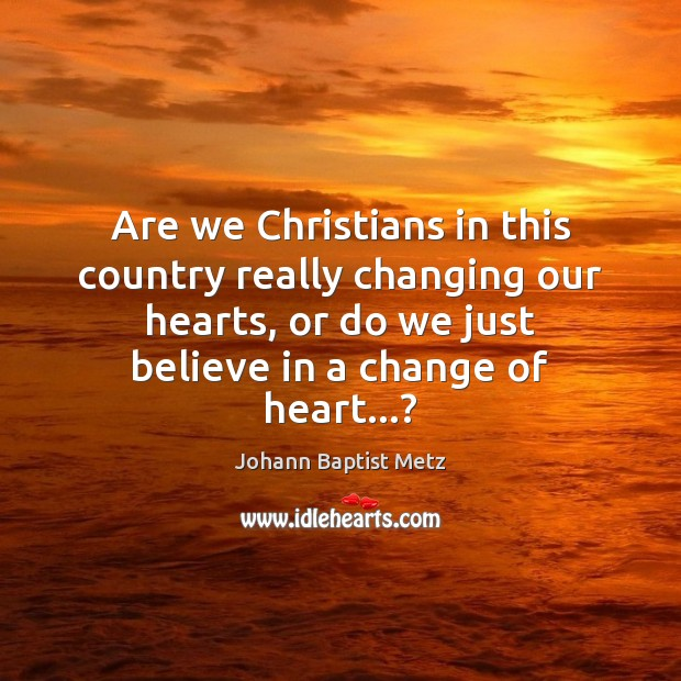 Are we Christians in this country really changing our hearts, or do Johann Baptist Metz Picture Quote