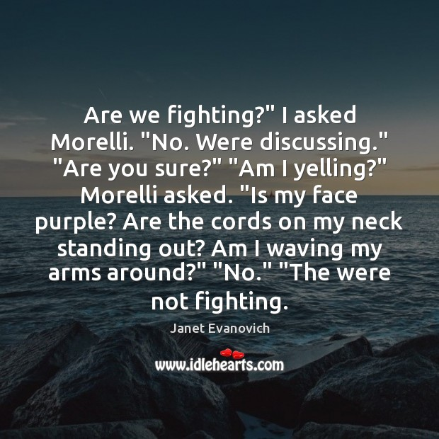 """Are we fighting?"""" I asked Morelli. """"No. Were discussing."""" """"Are you sure?"""" """" Image"""