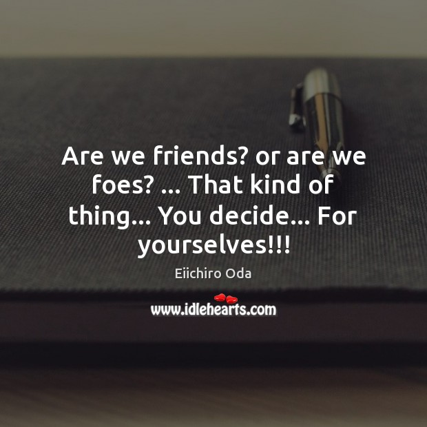 Are we friends? or are we foes? … That kind of thing… You decide… For yourselves!!! Image
