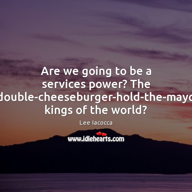 Are we going to be a services power? The double-cheeseburger-hold-the-mayo kings of Lee Iacocca Picture Quote