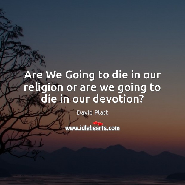 Are We Going to die in our religion or are we going to die in our devotion? David Platt Picture Quote