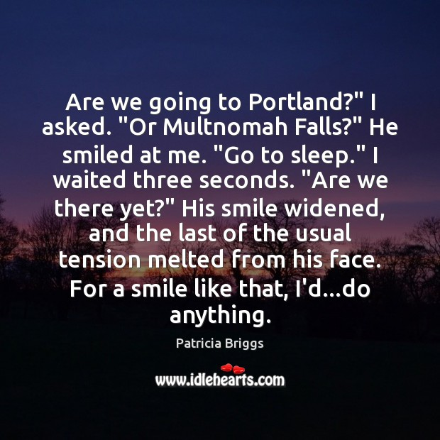 """Are we going to Portland?"""" I asked. """"Or Multnomah Falls?"""" He smiled Patricia Briggs Picture Quote"""