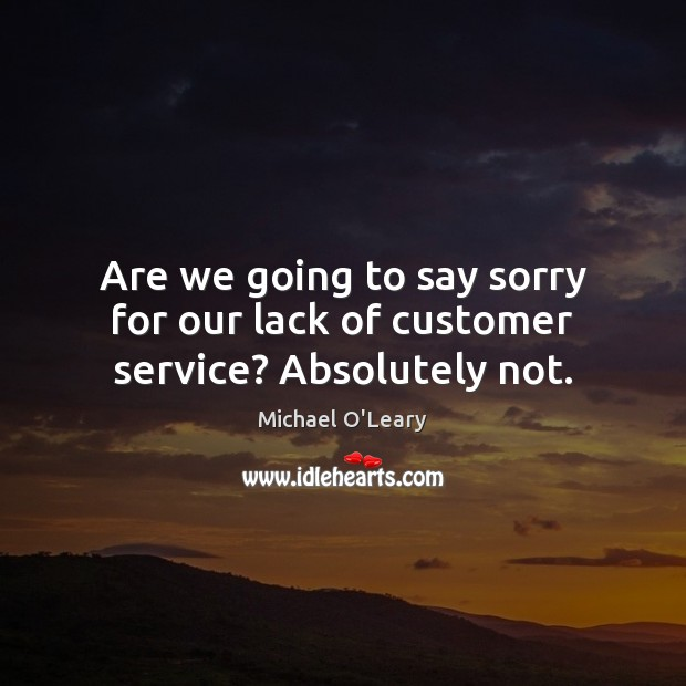 Are we going to say sorry for our lack of customer service? Absolutely not. Image