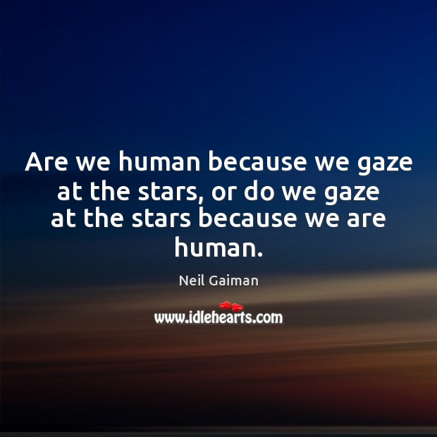 Are we human because we gaze at the stars, or do we Image