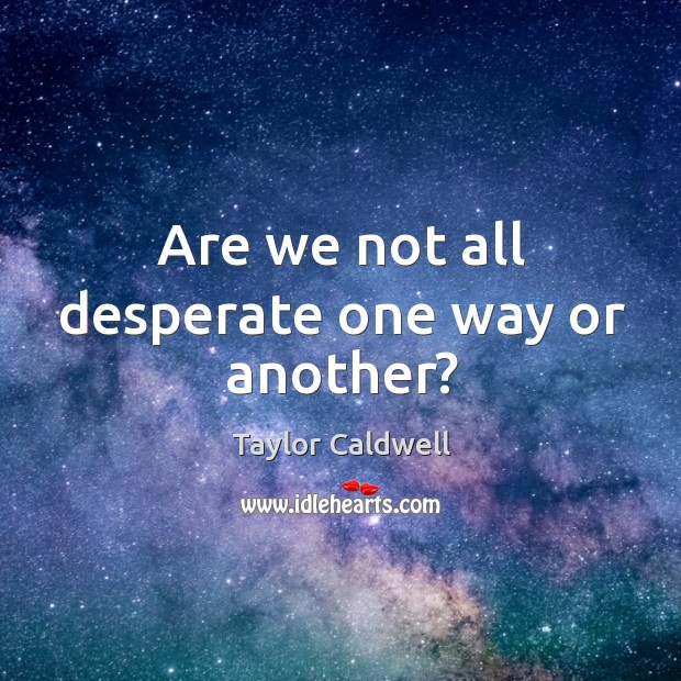 Are we not all desperate one way or another? Taylor Caldwell Picture Quote