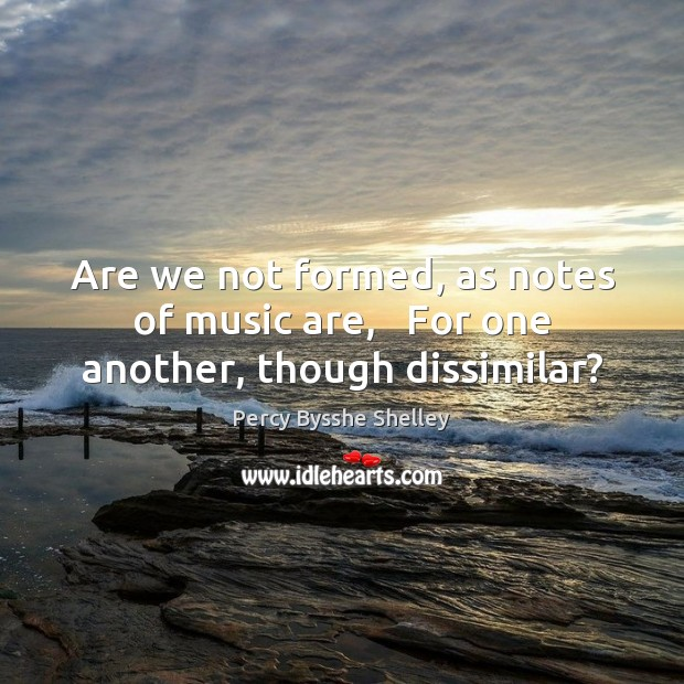 Are we not formed, as notes of music are,   For one another, though dissimilar? Image