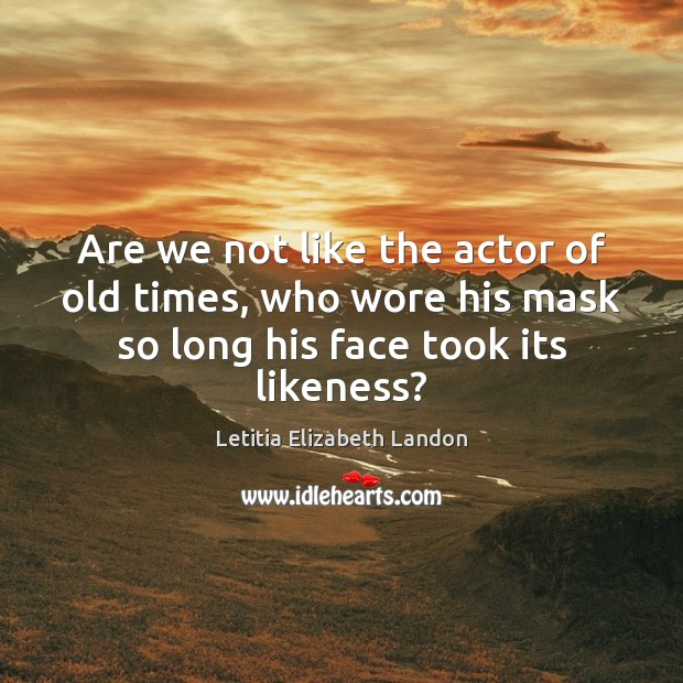 Image, Are we not like the actor of old times, who wore his