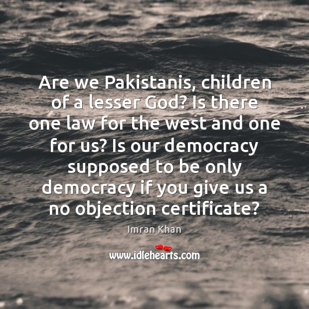 Are we Pakistanis, children of a lesser God? Is there one law Imran Khan Picture Quote