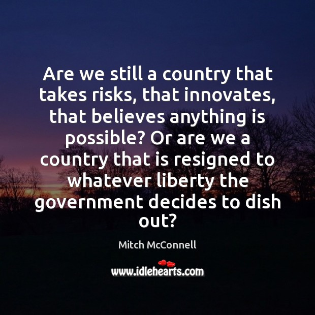 Are we still a country that takes risks, that innovates, that believes Mitch McConnell Picture Quote