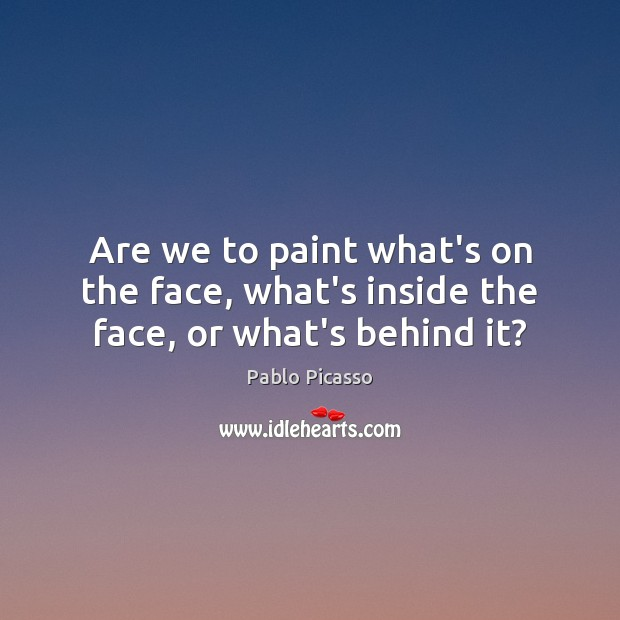 Image, Are we to paint what's on the face, what's inside the face, or what's behind it?