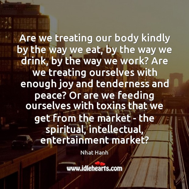 Are we treating our body kindly by the way we eat, by Nhat Hanh Picture Quote